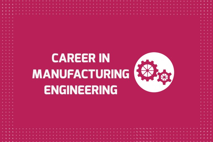 Career in Manufacturing Engineering - Job Market, Scope, Future and Related Fields