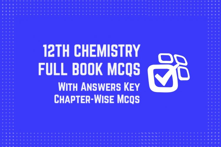 12th Class (Inter Part-2) Chemistry Full Book MCQs with Answer Key
